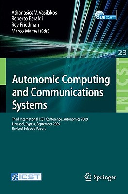 Autonomic Computing and Communications Systems: Third International ICST Conference, Autonomics 2009 Limassol, Cyprus, September 9-11, 2009 Revised Selected Papers - Vasilakos, Athanasios V (Editor), and Beraldi, Roberto (Editor), and Friedman, Roy (Editor)