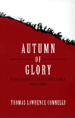 Autumn of Glory: The Army of Tennessee, 1862-1865 - Connelly, Thomas Lawrence