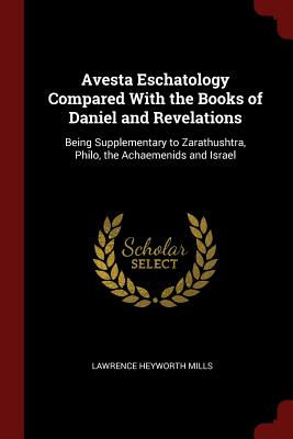 Avesta Eschatology Compared with the Books of Daniel and Revelations: Being Supplementary to Zarathushtra, Philo, the Achaemenids and Israel - Mills, Lawrence Heyworth