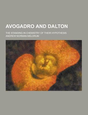 Avogadro and Dalton; The Standing in Chemistry of Their Hypothesis - Meldrum, Andrew Norman
