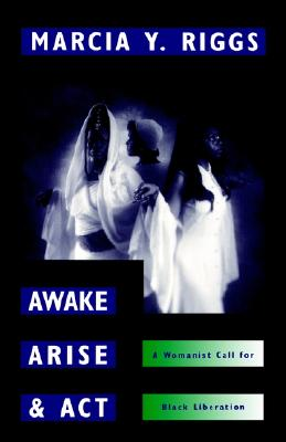 Awake, Arise, and ACT: A Womanist Call for Black Liberation - Riggs, Marcia Y
