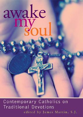 Awake My Soul: Contemporary Catholics on Traditional Devotions - Martin, James, Rev., Sj (Editor)