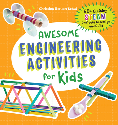 Awesome Engineering Activities for Kids: 50+ Exciting STEAM Projects to Design and Build - Schul, Christina