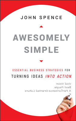 Awesomely Simple: Essential Business Strategies for Turning Ideas Into Action - Spence, John