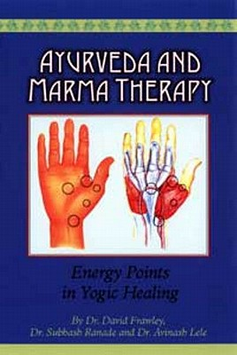 Ayurveda and Marma Therapy: Energy Points in Yogic Healing - Frawley, David, Dr., and Ranade, Subhash, Dr., and Lele, Avinash, Dr.