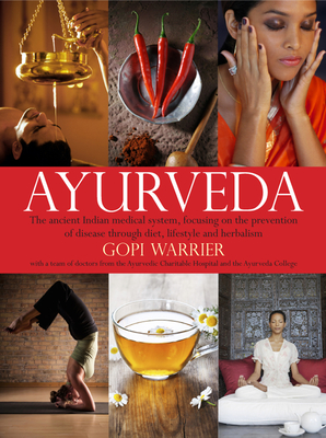 Ayurveda: The Ancient Indian Medical System, Focusing on the Prevention of Disease Through Diet, Lifestyle and Herbalism - Warrier, Gopi