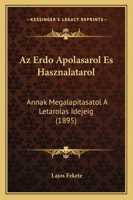 AZ Erdo Apolasarol Es Hasznalatarol: Annak Megalapitasatol a Letarolas Idejeig (1895) - Fekete, Lajos