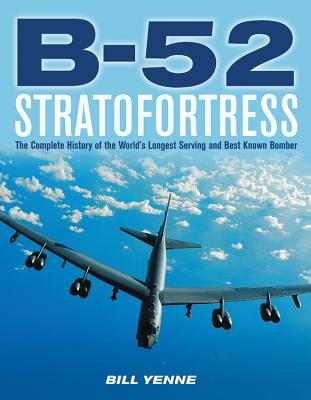 B-52 Stratofortress: The Complete History of the World's Longest Serving and Best Known Bomber - Yenne, Bill
