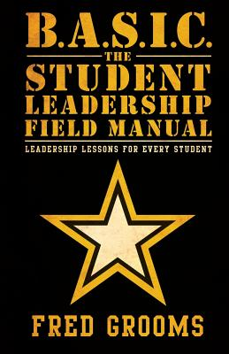B.A.S.I.C. the Student Leadership Field Manual: Leadership Lessons for Every Student - Grooms, Fred