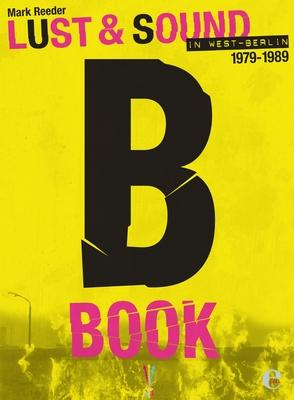 B-Book: Lust & Sound in West-Berlin 1979--1989 - Reeder, Mark