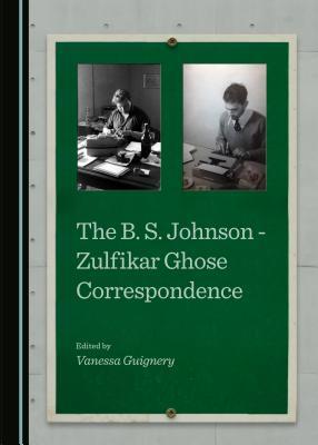 B. S. Johnson - Zulfikar Ghose Correspondence - Guignery, Vanessa (Editor)