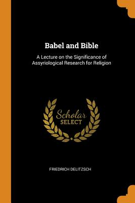 Babel and Bible: A Lecture on the Significance of Assyriological Research for Religion - Delitzsch, Friedrich