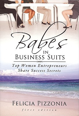 Babes in Business Suits: Top Women Entrepreneurs Share Success Secrets - Pizzonia, Felicia