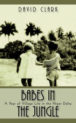 Babes in the Jungle: A Year of Village Life in the Niger Delta - Clark, David, Ph.D.