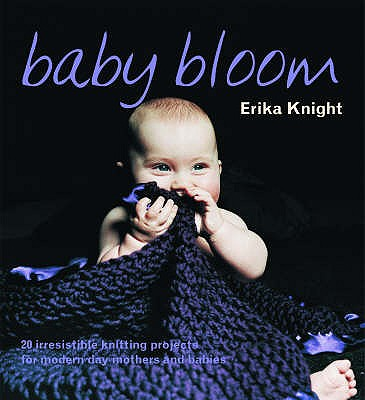 Baby Bloom: 20 Irresistible Knitting Projects for Modern-day Mothers and Babies - Knight, Erika