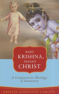 Baby Krishna, Infant Christ: A Comparative Theology of Salvation - Largen, Kristin Johnston