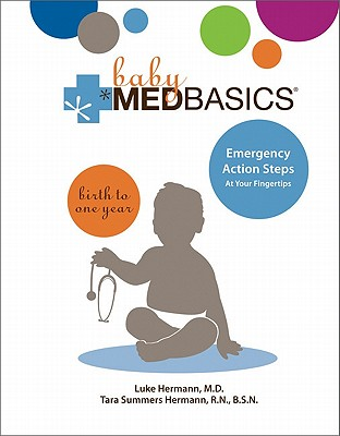 Baby Medbasics: Lifesaving Action Steps at Your Fingertips: Birth to One Year - Hermann, Luke, and Hermann, Tara Summers