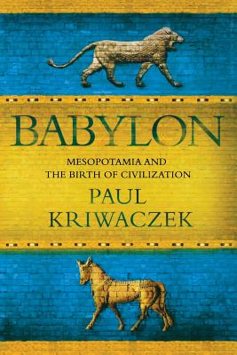 Babylon: Mesopotamia and the Birth of Civilization - Kriwaczek, Paul