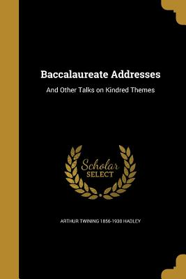 Baccalaureate Addresses: And Other Talks on Kindred Themes - Hadley, Arthur Twining 1856-1930