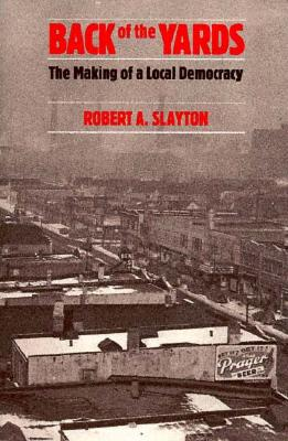 Back of the Yards: The Making of a Local Democracy - Slayton, Robert A