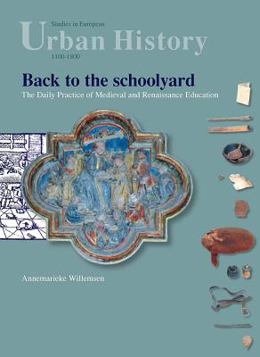 Back to the Schoolyard: The Daily Practice of Medieval and Renaissance Education - Willemsen, Annemarieke