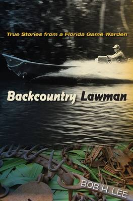 Backcountry Lawman: True Stories from a Florida Game Warden - Lee, Bob H.