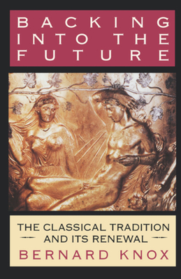 Backing Into the Future: The Classical Tradition and Its Renewal - Knox, Bernard, Professor