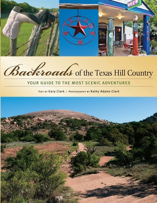 Backroads of the Texas Hill Country: Your Guide to the Most Scenic Adventures - Clark, Gary, and Adams Clark, Kathy (Photographer)