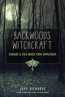Backwoods Witchcraft: Conjure & Folk Magic from Appalachia - Richards, Jake, and Casas, Starr (Foreword by)