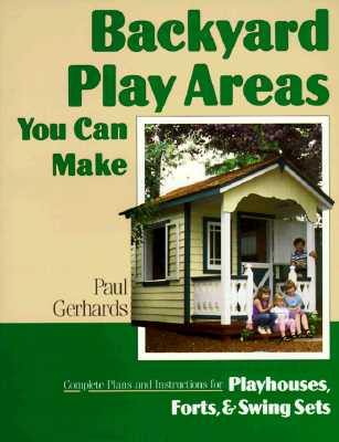 Backyard Play Areas You Can Make: Complete Plans and Instructions for Building Playhouses, Forts, and Swing Sets - Gerhards, Paul