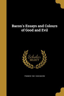 Bacon's Essays and Colours of Good and Evil - Bacon, Francis 1561-1626