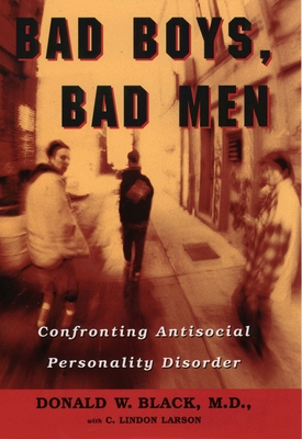 Bad Boys, Bad Men: Confronting Antisocial Personality Disorder - Black, Donald W, and Larson, C Lindon