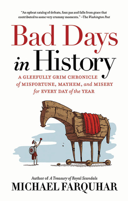 Bad Days in History: A Gleefully Grim Chronicle of Misfortune, Mayhem, and Misery for Every Day of the Year - Farquhar, Michael