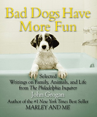 Bad Dogs Have More Fun: Selected Writings on Family, Animals, and Life - Grogan, John