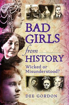Bad Girls from History: Wicked or Misunderstood? - Gordon, Dee