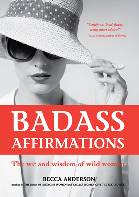 Badass Affirmations: The Wit and Wisdom of Wild Women (Inspirational Quotes for Women, Daily Affirmations Book) - Anderson, Becca