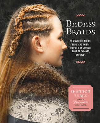 Badass Braids: 45 Maverick Braids, Buns, and Twists Inspired by Vikings, Game of Thrones, and More - Burns, Shannon