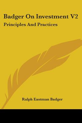 Badger on Investment V2: Principles and Practices - Badger, Ralph Eastman