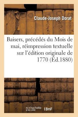 Baisers, Precedes Du Mois de Mai, Reimpression Textuelle Sur L'Edition Originale de 1770 - Dorat-C-J