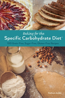 Baking for the Specific Carbohydrate Diet: 100 Grain-Free, Sugar-Free, Gluten-Free Recipes - Anible, Kathryn