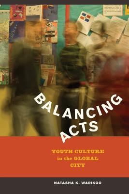 Balancing Acts: Youth Culture in the Global City - Warikoo, Natasha Kumar
