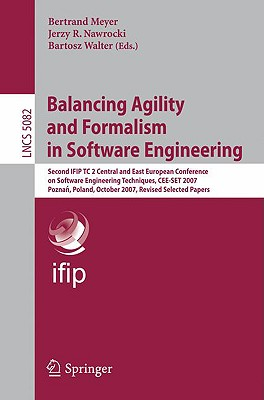 Balancing Agility and Formalism in Software Engineering: Second Ifip Tc 2 Central and East European Conference on Software Engineering Techniques, Cee-Set 2007, Poznan, Poland, October 10-12, 2007, Revised Selected Papers - Meyer, Bertrand (Editor)