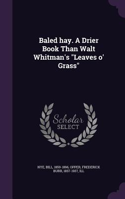 Baled Hay. a Drier Book Than Walt Whitman's Leaves O' Grass - Nye, Bill, and Opper, Frederick Burr