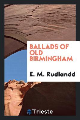 Ballads of Old Birmingham - Rudlandd, E M