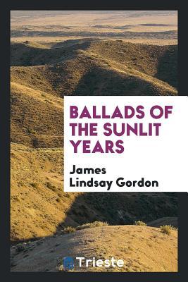 Ballads of the Sunlit Years - Gordon, James Lindsay