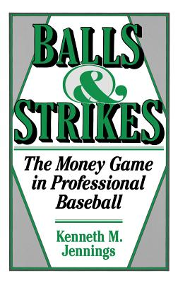 Balls and Strikes: The Money Game in Professional Baseball - Jennings, Kenneth M