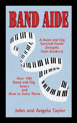 Band Aide: A Band & Gig Survival Guide (Insights from Insiders) - Taylor, John, and Taylor, Angela