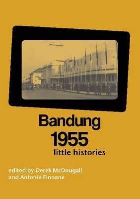 Bandung 1955: Little Histories - McDougall, Derek (Editor), and Finnane, Antonia, Professor (Editor)
