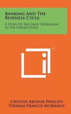 Banking and the Business Cycle: A Study of the Great Depression in the United States - Phillips, Chester Arthur, and McManus, Thomas Francis, and Nelson, Richard Ward
