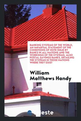 Banking Systems of the World, an Impartial Statement of the Conditions of Note Issue by Banks in All Nations and the Workings of the Systems, Also Postal Savings Banks, Detailing the Systems in Those Nations Where They Exist - Handy, William Matthews